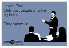 Lesson One. Only trust people who like big butts. They cannot lie.