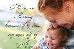 Children are a blessing because they turn my eye off myself. -Natalie Falls