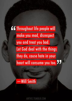 """""""Throughout life people will make you mad, disrespect you, and treat you bad. Let God deal with the things they do, cause hate in your heart will consume you too."""" - Will Smith a wise man. Now Quotes, Life Quotes Love, Great Quotes, Quotes To Live By, Funny Quotes, Inspirational Quotes, Simply Quotes, Motivational, Remember Quotes"""