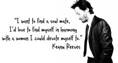 "Keanu Reeves(John) "" 'I want to find a soul mate,I'd love to find myself in harmony with a woman I could devote myself to. Words Quotes, Me Quotes, Sayings, Quotable Quotes, The Words, Keanu Reeves Zitate, Great Quotes, Inspirational Quotes, Motivational"