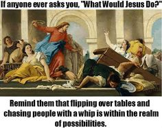 In that case, I had a WWJD moment this morning.  WWJD flipping tables whip what-would-jesus-do