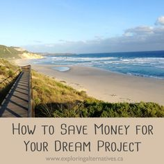 How to Save Money for Your Dream Project Simple Living, Exploring, Dreaming Of You, Saving Money, Alternative, Beach, Water, Projects, Blog