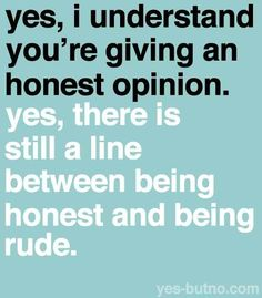 Blunt people can really hurt your feelings. Being blunt or honest isn't always a good thing. Silence is golden.
