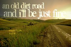 An old dirt road and I'll be just fine... aint that the down right truth ;)