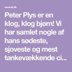 Peter Plys er en klog, klog bjørn! Vi har samlet nogle af hans sødeste, sjoveste og mest tankevækkende citater, som er visdom for både børn og voksne.