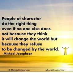 Post image for QUOTE & POSTER: People of character do the right thing even if no one else does, not because they think it will change the world but because they refuse to be changed by the world. -Michael Josephson
