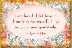 """am loved. I let love in. I am kind to myself. I live in peace and gratitude."""" ~ Louise Hay """"I am loved. I let love in. I am kind to myself. I live in peace and gratitude."""