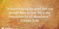 """""""Acknowledging the good that you already have in your life is the foundation for all abundance."""""""