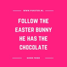 Food quote: follow the easter bunny he has the chocolate