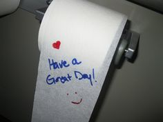 Leave an inspirational note on the toilet paper roll for the next person to find.