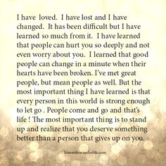 I have loved. I have lost and I have changed. It has been difficult but I have learned so much from it. I have learned that people can hurt you so deeply and not even worry about you. I learned t