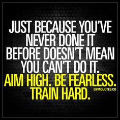 Just because you've never done it before doesn't mean you can't do it. Aim high. Be fearless. Train hard. - Never fear something just because you have not done it yet. It's all about challenging yourself and pushing yourself to do things you've never done before. So aim as high as you can. Dream big and be fearless. And train hard to make all your dreams come true. www.gymquotes.co