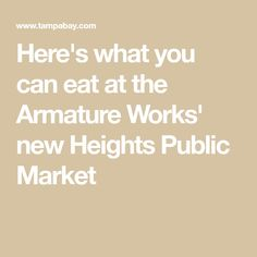 Here's what you can eat at the Armature Works' new Heights Public Market