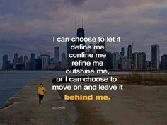 I can choose to let it define me, confine me, refine me, outshine me, or I can choose to move on and leave it behind me. thedailyquotes.com