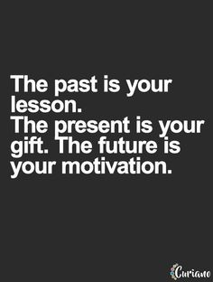 The past is your lesson your present your gift your future and your motivation.some people dont learn their lesson, cant accept the present so their future is. Positive Thoughts, Positive Quotes, Motivational Quotes, Inspirational Quotes, Great Quotes, Quotes To Live By, My Past Quotes, Keep Going Quotes, Time Quotes