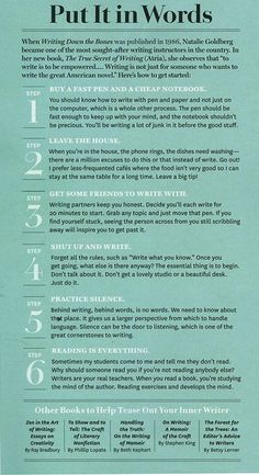 Natalie Goldberg - How to start writing - FOLLOW ALL OF THESE. I learned them on my own, and they work, dangit. No. 6, however, does not mean read any old thing. Read stuff that challenges you. Although, if an awful book makes you mad enough to write better, do that.