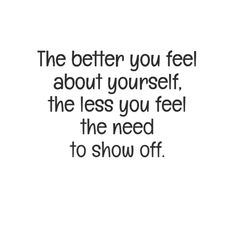 """In-your-face Poster """"The better you feel about yourself, the less you feel the need to show off. Self Love Quotes, Real Quotes, True Quotes, Words Quotes, Wise Words, Quotes To Live By, Motivational Quotes, Inspirational Quotes, Change Quotes"""