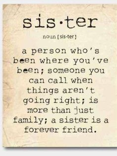 Sister a person who's been where you've been' someone you can call when things aren't going right; is more than just family; a sister, is a forever friend.