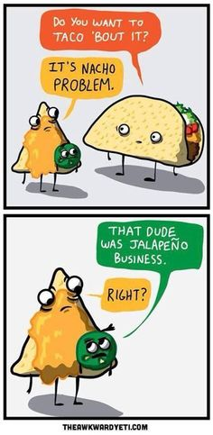 Do you want to Taco bout it? - Its Nacho problem. - That dude was Jalapeño business.- Right?