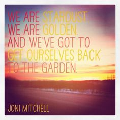 """We are stardust. We are golden. And we've got to get ourselves back to the garden."" - Joni Mitchell"