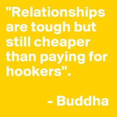 """""""Relationships are tough but still cheaper than paying for hookers"""".                 - Buddha"""