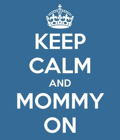 KEEP CALM AND MOMMY ON (Great quote from Mom's Night Out movie) LOL! Found it very cute and inspiring.