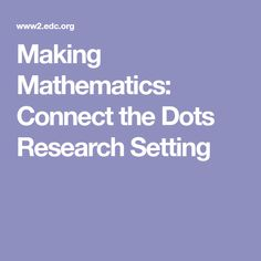 Making Mathematics: Connect the Dots Research Setting