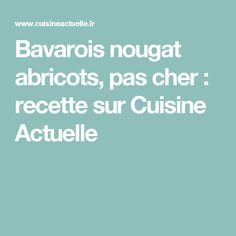 Bavarois nougat abricots, pas cher : recette sur Cuisine Actuelle