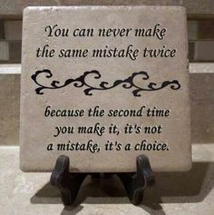 You can never make the same mistake twice because the second time you make it, it's a choice.
