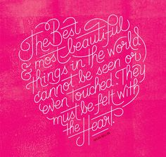 The best & most beautiful things in the world cannot be seen or even touched. They must be felt with the heart.