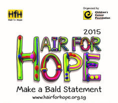 Events|Hair For Hope 2015 Make a difference and help support Hair for Hope Singapore , a charity event where participants shave their heads to raise awareness and funds for the Children's Cancer Foundation. Click through for details