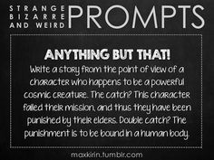✐ DAILY WEIRD PROMPT✐  ANYTHING BUT THAT! Write a story from the point of view of a character who happens to be a powerful cosmic creature. The catch? This character failed their mission, and thus they have been punished by their elders. Double catch? The punishment is to be bound in a human body.  Want to publish a story inspired by this prompt?Click hereto read the guidelines~ ♥︎ And, if you're looking for more writerly content, make sure to follow me:maxkirin.tumblr.com!