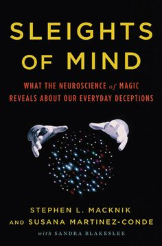 What the Neuroscience of Magic Reveals About Our Everyday Deceptions - Stephen L. Macknik & Susana Martinez-Conde
