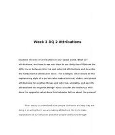 Week 2 DQ 2 Attributions    Examine the role of attributions in our social world. What are attributions, and how do we use them in our daily lives? Discuss the differences between internal and external attributions and… (More)