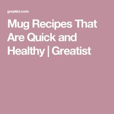 Mug Recipes That Are Quick and Healthy | Greatist