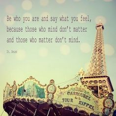 Be who you are and say what you feel, because those who mind don't matter and those who matter don't mind.  ~Dr. Suess