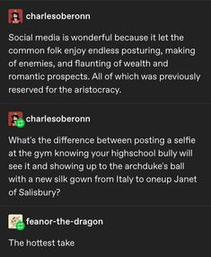 No difference between posting a selfie and showing up to a ball in your finery to show up Janet of Salisbury Funny Tumblr Posts, My Tumblr, Haha Funny, Hilarious, Funny Stuff, Funny Things, Funny Quotes, Funny Memes, I Laughed