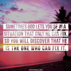 Sometimes God lets you be in a situation that only He can fix. So you will discover that He is the One who can fix it. - Tony Evans