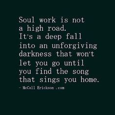 Soul work is not a high road. It's a deep fall into an unforgiving darkness that won't let You go until You find the song that sings You home. ~ McCall Erickson