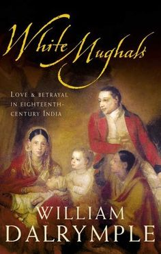 White Mughals: Love and Betrayal in Eighteenth-century India by William Dalrymple