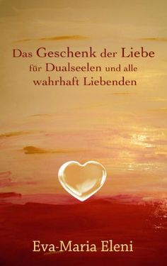 Das Geschenk der Liebe: für Dualseelen und alle wahrhaft Liebenden