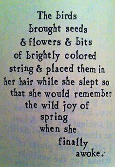 Wild Romance of Spring. The birds brought seeds & flowers & bits of brightly colored string & placed them in her hair while she slept so that she would remember the wild joy of spring when she finally awoke. The Words, Brian Andreas, Story People, Spring Has Sprung, New Beginnings, Spring Time, Spring Ahead, Happy Spring, Beautiful Words