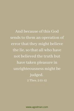 And because of this God sends to them an operation of error that they might believe the lie, so that all who have not believed the truth but have taken pleasure in unrighteousness might be judged. 2 Thes. 2:11-12