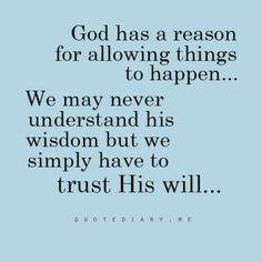 God has a reason for allowing things to happen. We may never understand his wisdom but we simply have to trust his will.