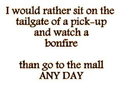 I would rather sit on the tailgate of a pick-up and watch a bonfire than go to the mall any day! I HATE the mall and clothes shopping! Frases Country, Country Girl Quotes, Country Girls, Country Living, Southern Girls, Southern Charm, Country Sayings, Southern Belle, Country Music