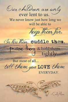 """Quote for my Children. """"Our children are only ever lent to us. We never know just how long we will be able to keep them for. So kiss them, cuddle them, praise them and hold them tightly. But most of all, tell them you love them Everyday. Great Quotes, Quotes To Live By, Me Quotes, Inspirational Quotes, Prayer Quotes, Mommy Quotes, Daughter Quotes, Child Quotes, Pagan Quotes"""
