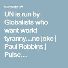 UN is run by Globalists who want world tyranny....no joke | Paul Robbins | Pulse…