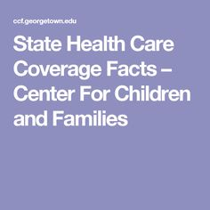 State Health Care Coverage Facts – Center For Children and Families