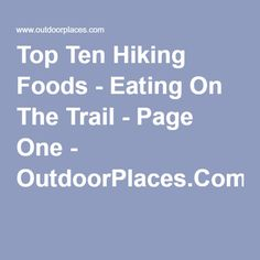 Top Ten Hiking Foods - Eating On The Trail - Page One - OutdoorPlaces.Com