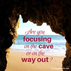 Are you focusing on the cave or on the way out? thedailyquotes.com